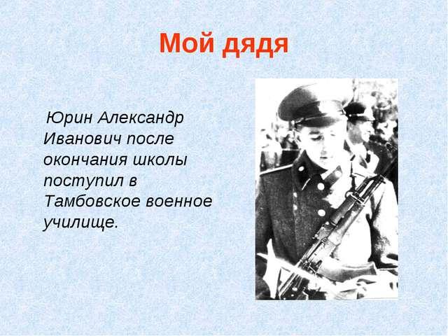 Мой дядя Юрин Александр Иванович после окончания школы поступил в Тамбовское...