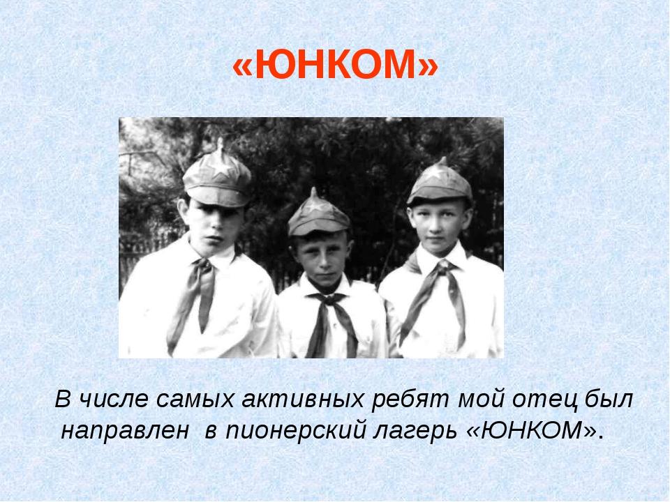 «ЮНКОМ» В числе самых активных ребят мой отец был направлен в пионерский лаге...