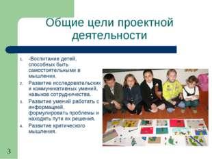 Общие цели проектной деятельности -Воспитание детей, способных быть самостоят