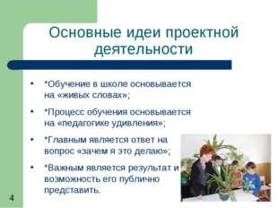 Основные идеи проектной деятельности *Обучение в школе основывается на «живых