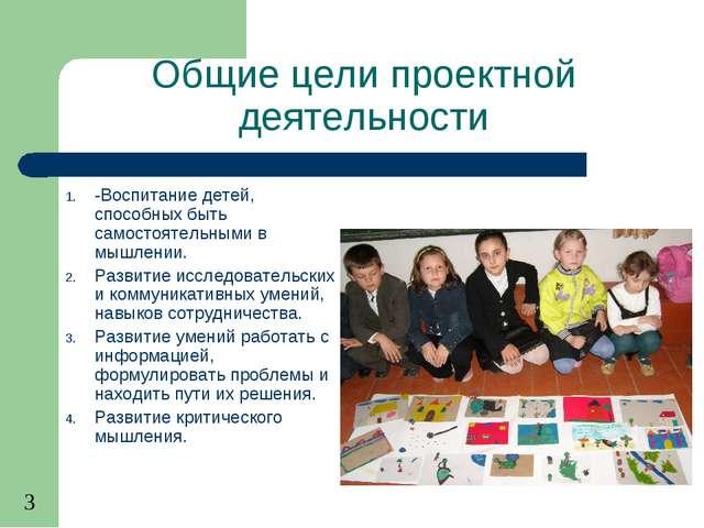 Общие цели проектной деятельности -Воспитание детей, способных быть самостоят...