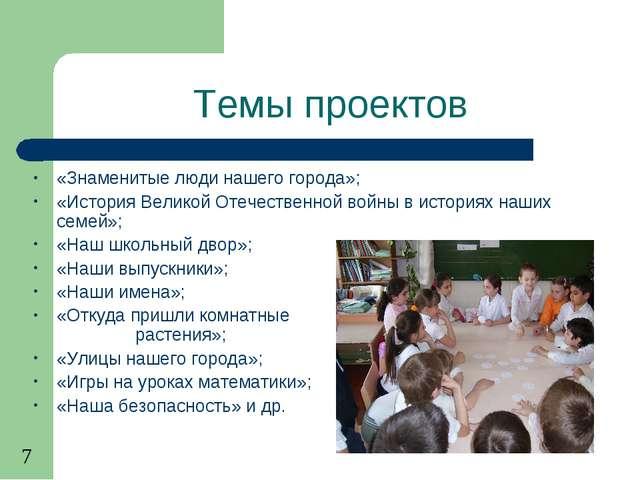 Темы проектов «Знаменитые люди нашего города»; «История Великой Отечественной...