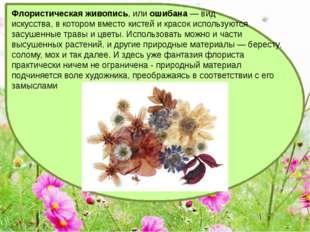 Флористическая живопись, илиошибана— вид искусства, в котором вместо кистей