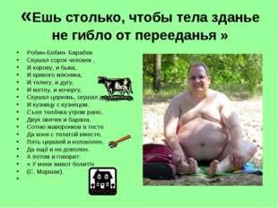 «Ешь столько, чтобы тела зданье не гибло от перееданья »  Робин-Бобин- Бараб