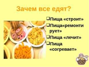 Зачем все едят? Пища «строит» Пища«ремонтирует» Пища «лечит» Пища «согревает»
