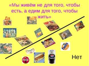 «Мы живём не для того, чтобы есть, а едим для того, чтобы жить» Да Нет