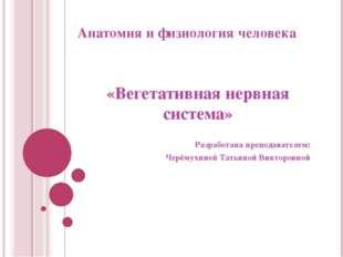 Анатомия и физиология человека «Вегетативная нервная система» Разработана пре