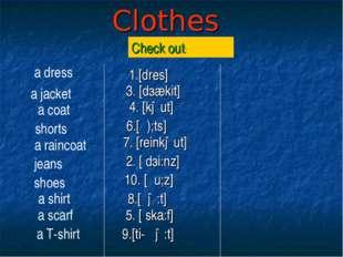 Clothes Check out: 1.[dres] 3. [dзækit] 4. [kəut] 6.[ζ);ts] 7. [reinkəut] 2.