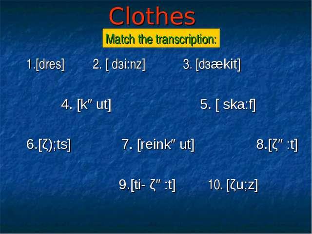 Clothes 1.[dres] 2. [ dзi:nz] 3. [dзækit] 4. [kəut] 5. [ ska:f] 6.[ζ);ts] 7....