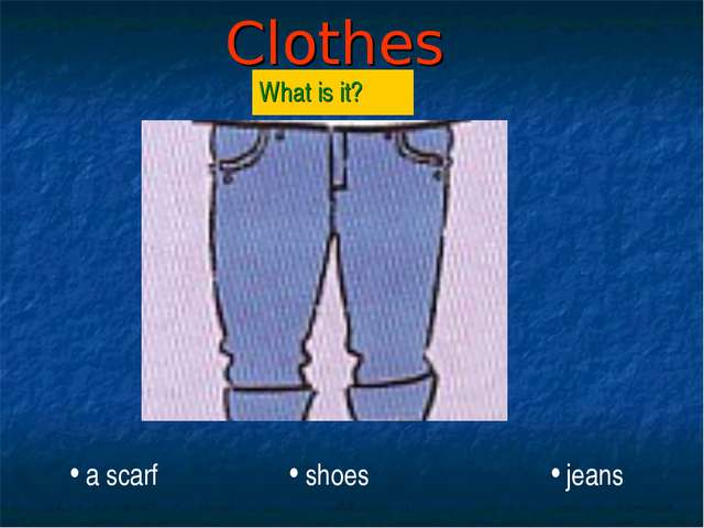 Clothes What is it? jeans shoes a scarf