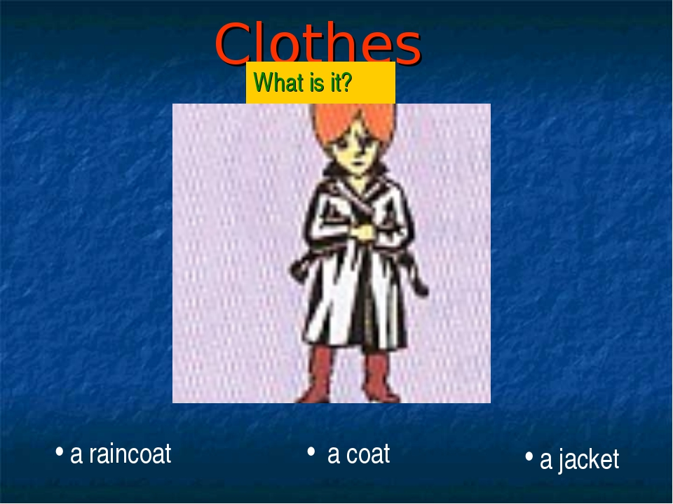 Clothes What is it? a raincoat a coat a jacket
