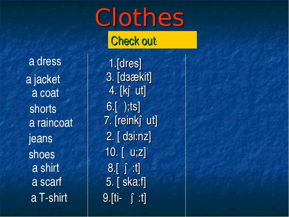 Clothes Check out: 1.[dres] 3. [dзækit] 4. [kəut] 6.[ζ);ts] 7. [reinkəut] 2....