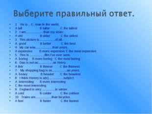 1 He is ...C. man in the world. A tall В taller С the tallest 2 I am.........