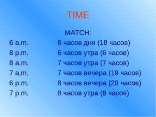 TIME MATCH: 6 a.m. 6 часов дня (18 часов) 8 p.m. 6 часов утра (6 часов) 8 a.m