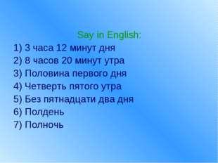 Say in English: 1) 3 часа 12 минут дня 2) 8 часов 20 минут утра 3) Половина п