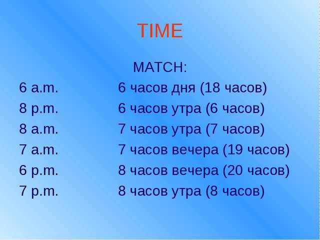 TIME MATCH: 6 a.m. 6 часов дня (18 часов) 8 p.m. 6 часов утра (6 часов) 8 a.m...