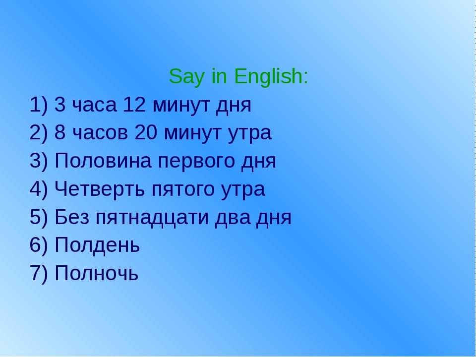 Say in English: 1) 3 часа 12 минут дня 2) 8 часов 20 минут утра 3) Половина п...