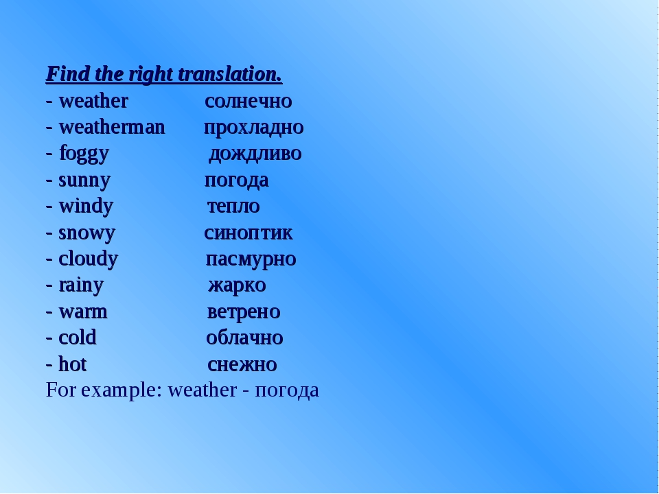 Find the right translation. - weather солнечно - weatherman прохладно - foggy...