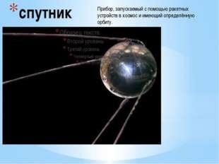спутник Прибор, запускаемый с помощью ракетных устройств в космос и имеющий о