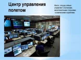 Центр управления полетом Место, откуда учёные управляют спутниками, межпланет