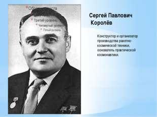 Сергей Павлович Королёв Конструктор и организатор производства ракетно- косми