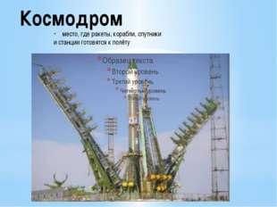 Космодром место, где ракеты, корабли, спутники и станции готовятся к полёту