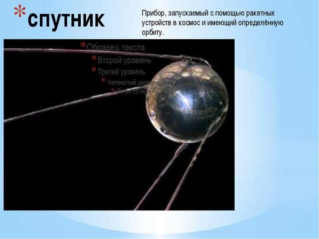 спутник Прибор, запускаемый с помощью ракетных устройств в космос и имеющий о...