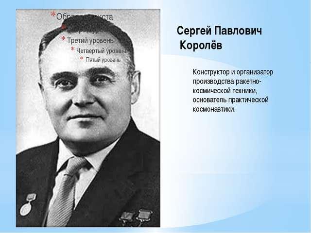 Сергей Павлович Королёв Конструктор и организатор производства ракетно- косми...