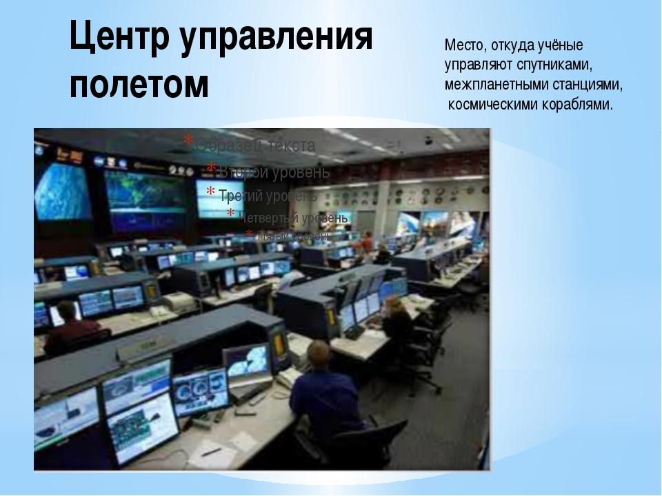 Центр управления полетом Место, откуда учёные управляют спутниками, межпланет...