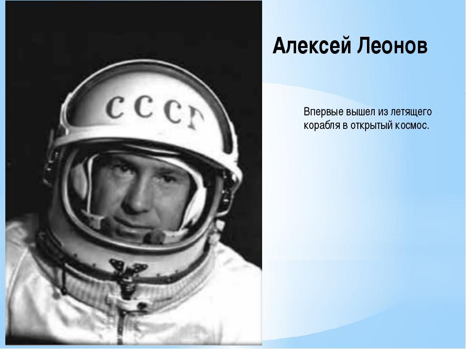 Алексей Леонов Впервые вышел из летящего корабля в открытый космос.