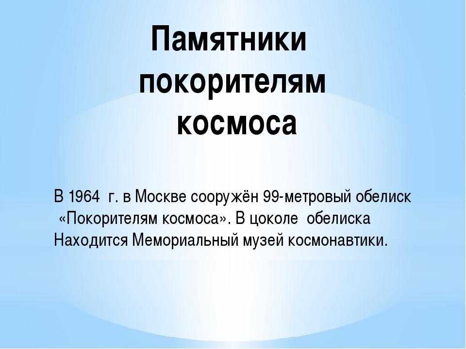 Памятники покорителям космоса В 1964 г. в Москве сооружён 99-метровый обелиск...