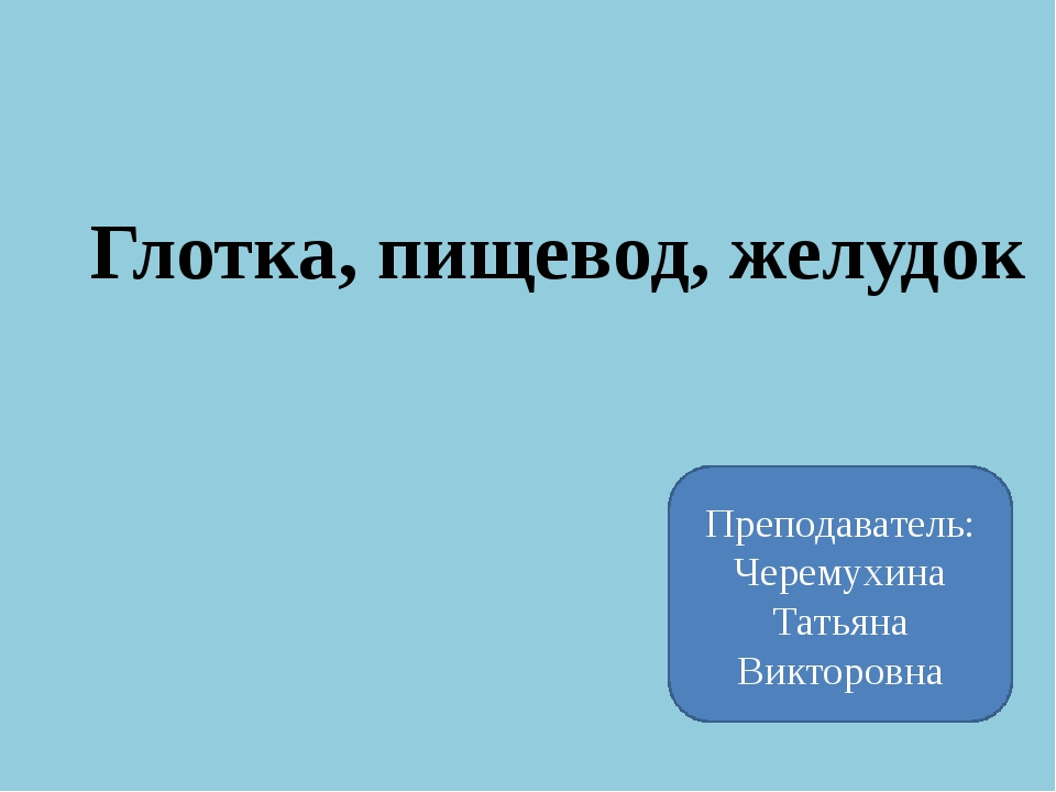 Глотка, пищевод, желудок Преподаватель: Черемухина Татьяна Викторовна