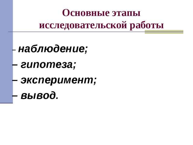 Основные этапы исследовательской работы – наблюдение; – гипотеза; – экспериме...