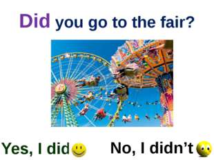 Did you go to the fair? Yes, I did No, I didn't