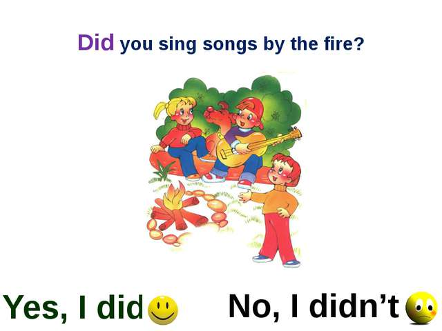 Did you sing songs by the fire? Yes, I did No, I didn't