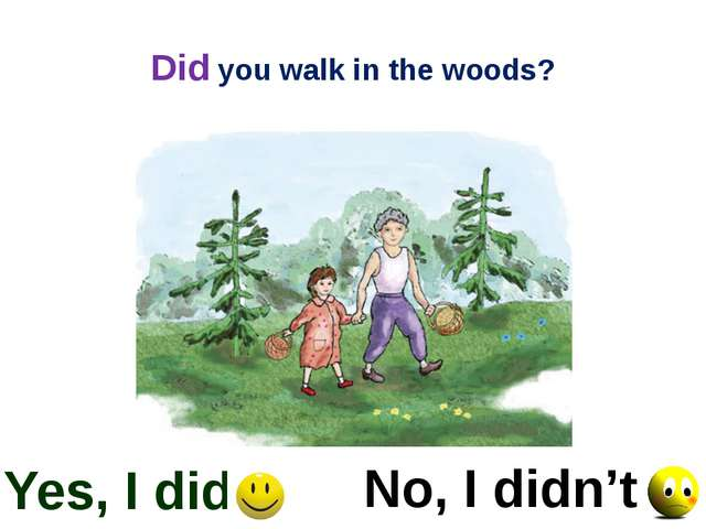 Did you walk in the woods? Yes, I did No, I didn't