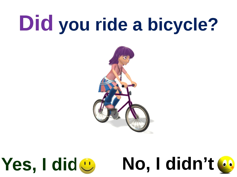 Did you ride a bicycle? Yes, I did No, I didn't