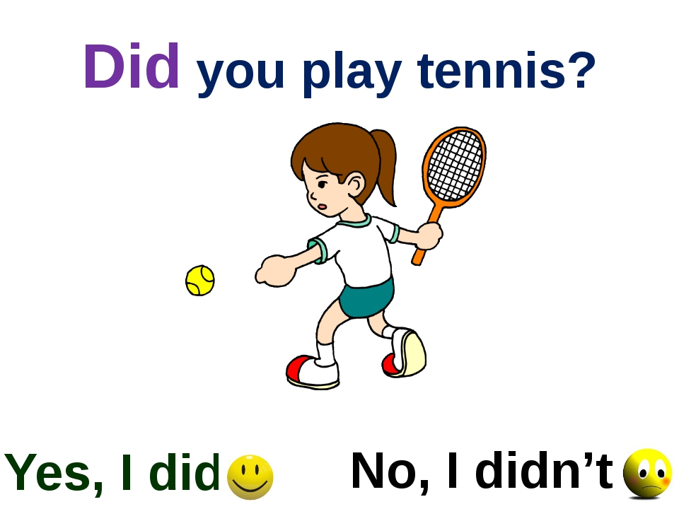 Did you play tennis? Yes, I did No, I didn't