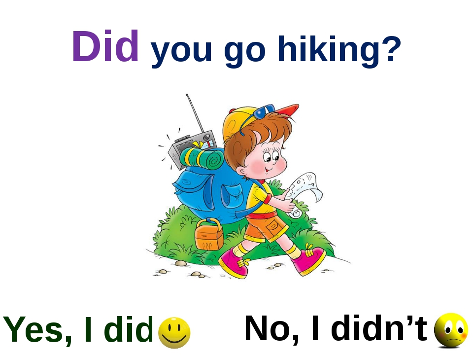 Did you go hiking? Yes, I did No, I didn't