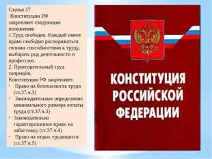 Статья 37 Конституции РФ закрепляет следующие положения: 1.Труд свободен. Каж