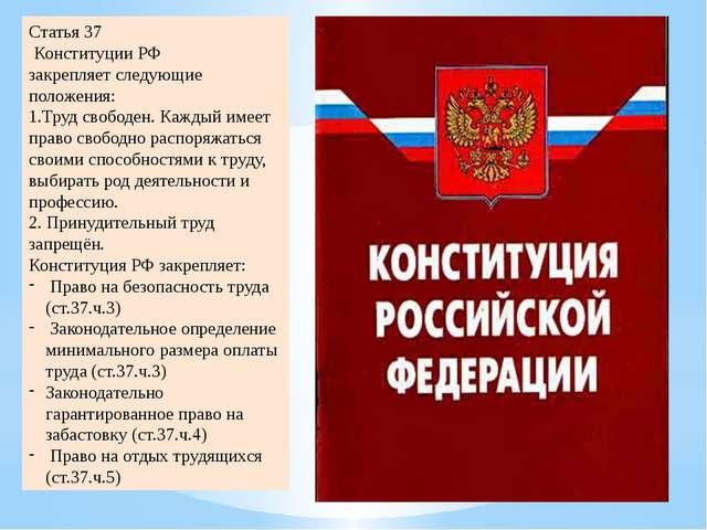Статья 37 Конституции РФ закрепляет следующие положения: 1.Труд свободен. Каж...