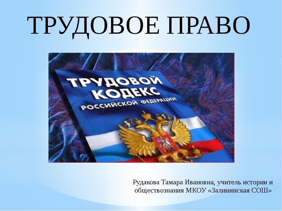 ТРУДОВОЕ ПРАВО Рудакова Тамара Ивановна, учитель истории и обществознания МК...