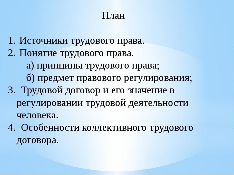 План Источники трудового права. Понятие трудового права. а) принципы трудово...