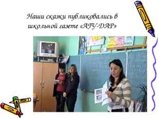 Наши сказки публиковались в школьной газете «АГУ-ДАР»