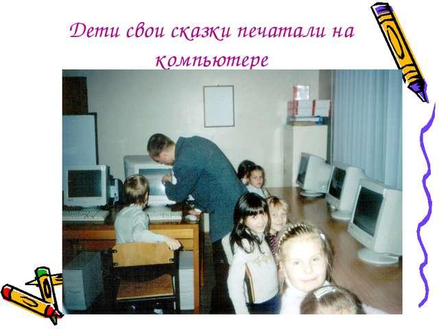 Дети свои сказки печатали на компьютере