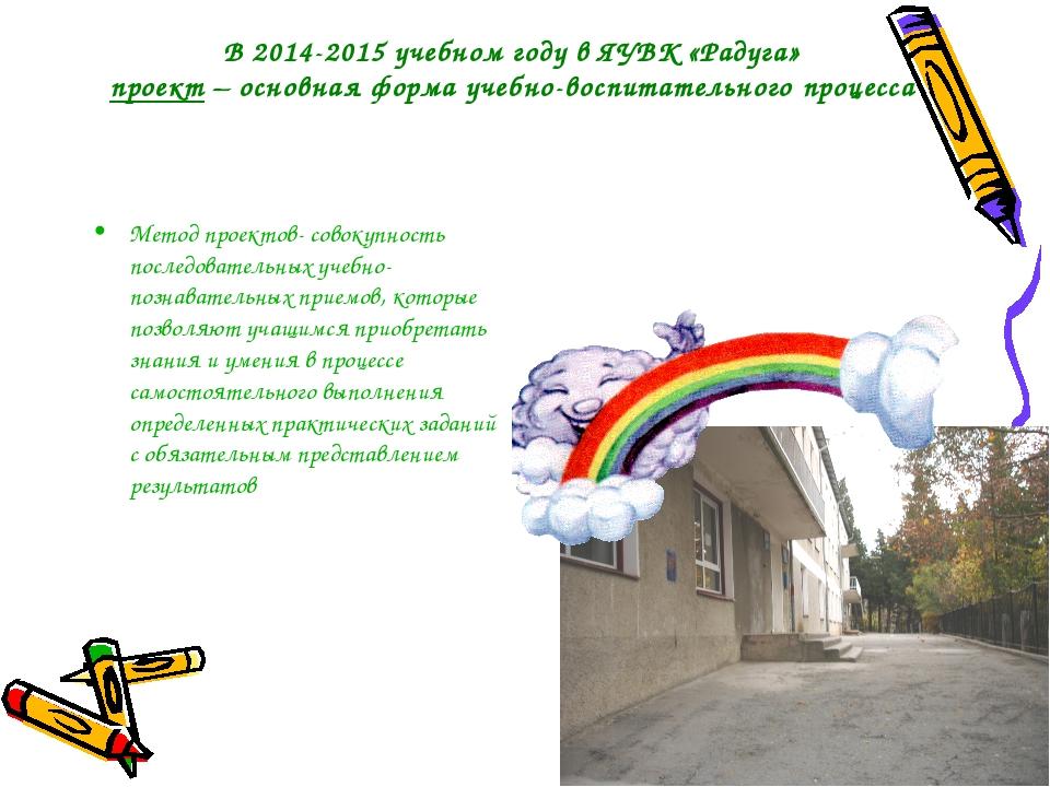 В 2014-2015 учебном году в ЯУВК «Радуга» проект – основная форма учебно-воспи...