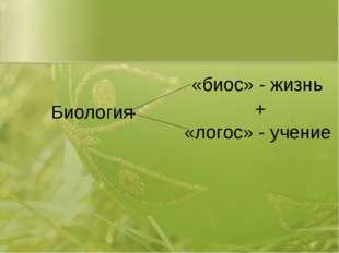 Биология «биос» - жизнь «логос» - учение +
