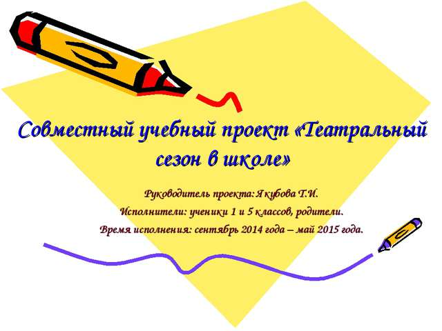 Совместный учебный проект «Театральный сезон в школе» Руководитель проекта: Я...