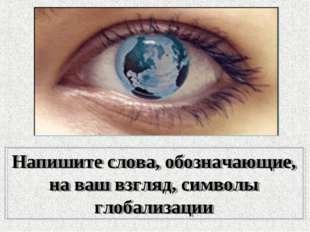 Напишите слова, обозначающие, на ваш взгляд, символы глобализации
