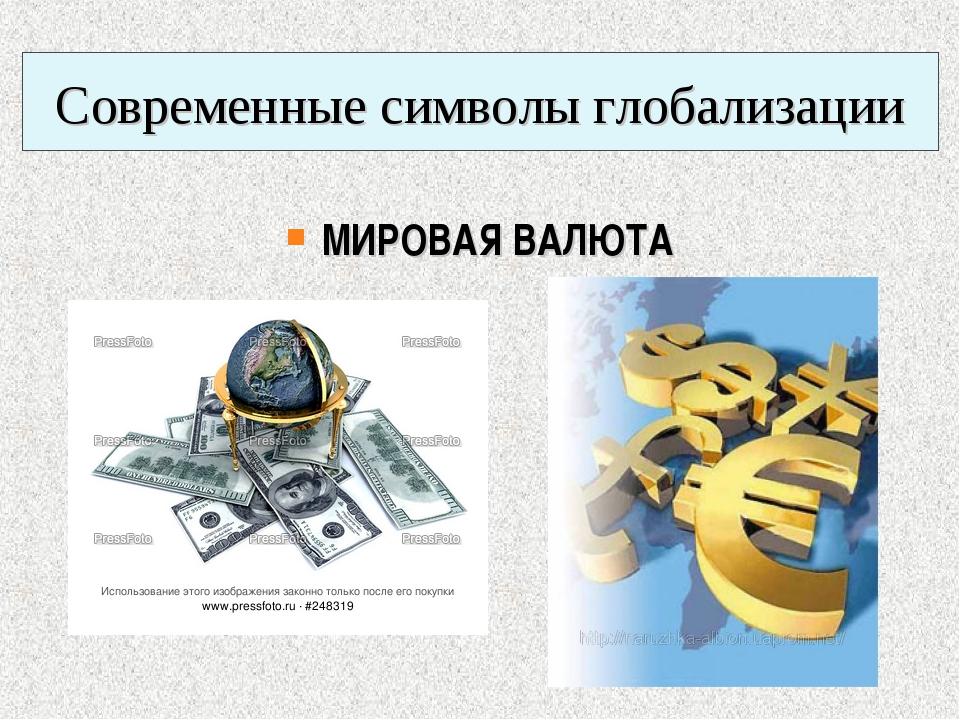 Современные символы глобализации МИРОВАЯ ВАЛЮТА